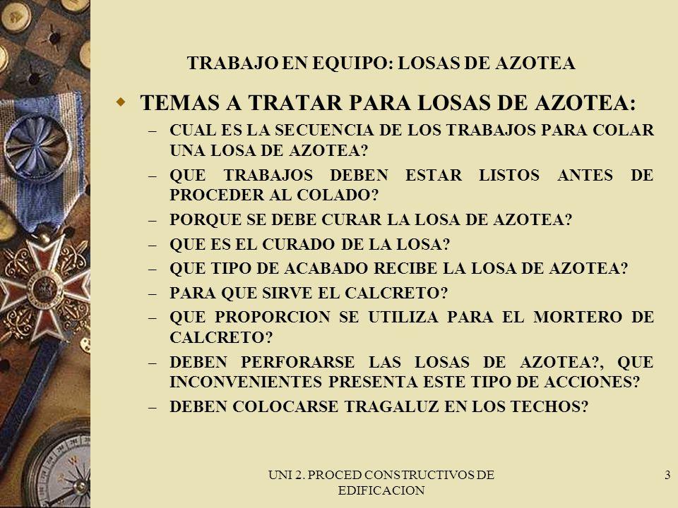 UNI 2. PROCED CONSTRUCTIVOS DE EDIFICACION 3 TRABAJO EN EQUIPO: LOSAS DE AZOTEA TEMAS A TRATAR PARA LOSAS DE AZOTEA: – CUAL ES LA SECUENCIA DE LOS TRA