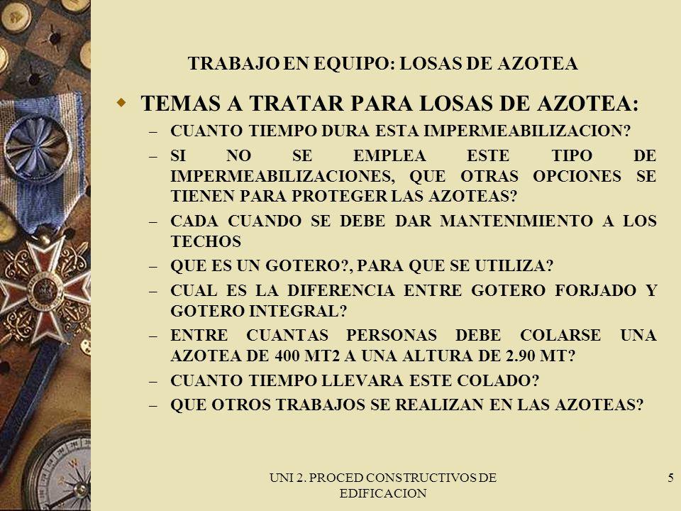 UNI 2. PROCED CONSTRUCTIVOS DE EDIFICACION 5 TRABAJO EN EQUIPO: LOSAS DE AZOTEA TEMAS A TRATAR PARA LOSAS DE AZOTEA: – CUANTO TIEMPO DURA ESTA IMPERME