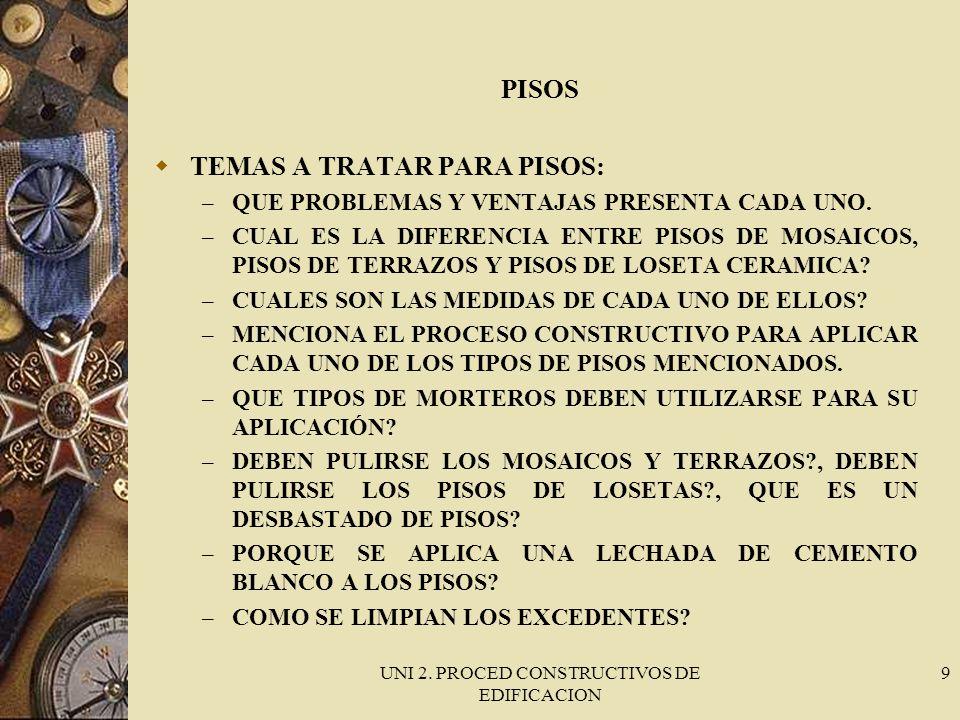 UNI 2. PROCED CONSTRUCTIVOS DE EDIFICACION 9 PISOS TEMAS A TRATAR PARA PISOS: – QUE PROBLEMAS Y VENTAJAS PRESENTA CADA UNO. – CUAL ES LA DIFERENCIA EN