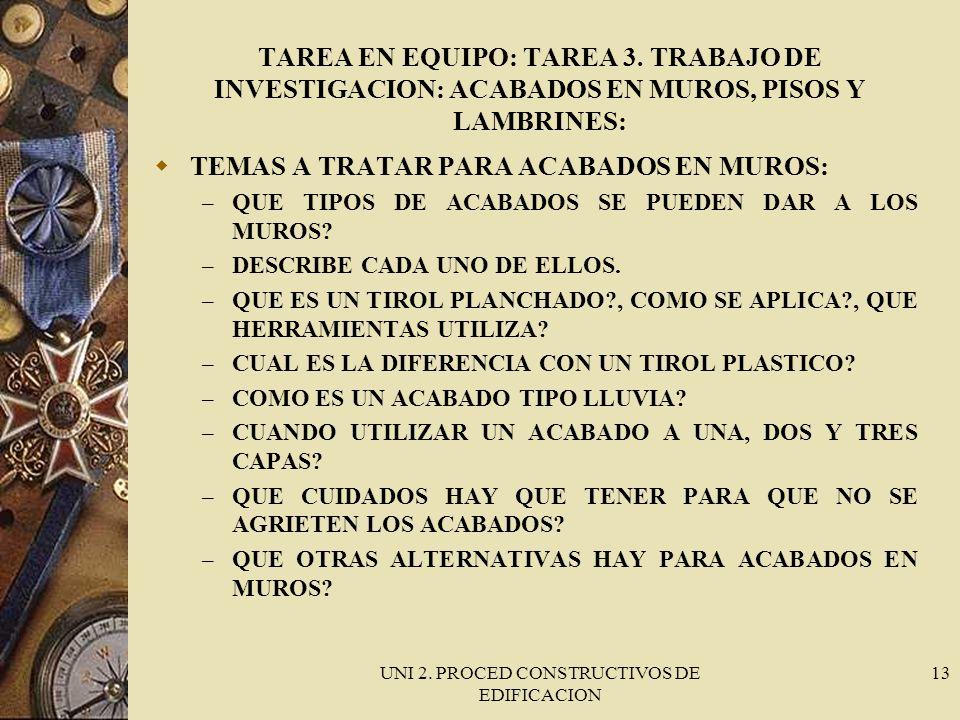 UNI 2. PROCED CONSTRUCTIVOS DE EDIFICACION 13 TAREA EN EQUIPO: TAREA 3. TRABAJO DE INVESTIGACION: ACABADOS EN MUROS, PISOS Y LAMBRINES: TEMAS A TRATAR