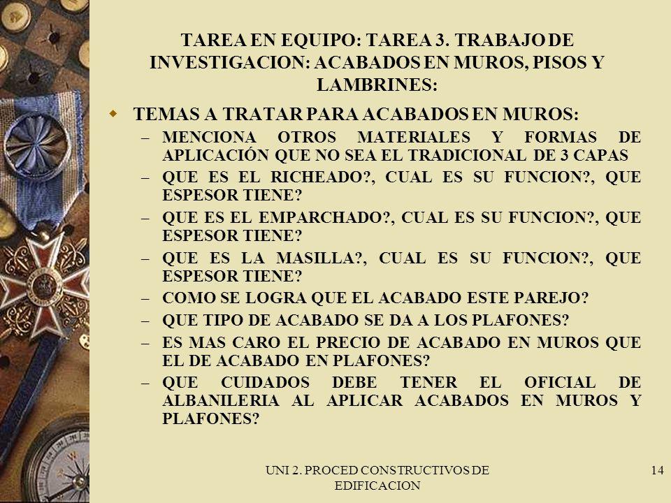 UNI 2. PROCED CONSTRUCTIVOS DE EDIFICACION 14 TAREA EN EQUIPO: TAREA 3. TRABAJO DE INVESTIGACION: ACABADOS EN MUROS, PISOS Y LAMBRINES: TEMAS A TRATAR
