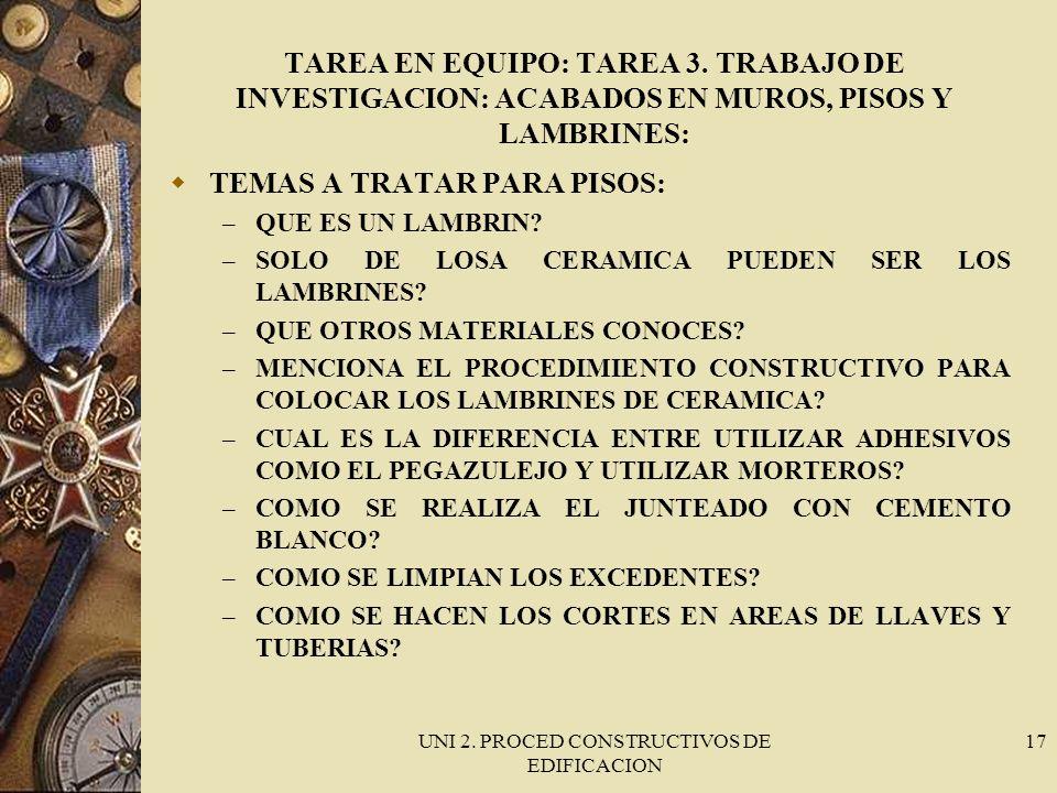 UNI 2. PROCED CONSTRUCTIVOS DE EDIFICACION 17 TAREA EN EQUIPO: TAREA 3. TRABAJO DE INVESTIGACION: ACABADOS EN MUROS, PISOS Y LAMBRINES: TEMAS A TRATAR