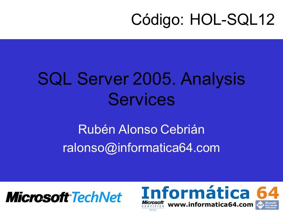 SQL Server 2005. Analysis Services Rubén Alonso Cebrián ralonso@informatica64.com Código: HOL-SQL12