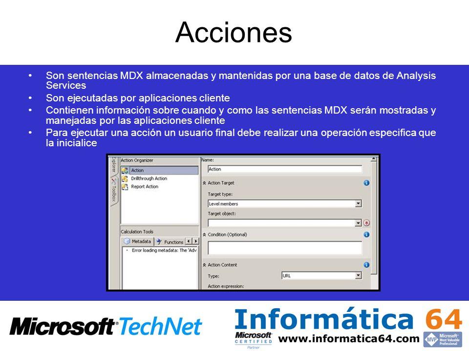 Acciones Son sentencias MDX almacenadas y mantenidas por una base de datos de Analysis Services Son ejecutadas por aplicaciones cliente Contienen info