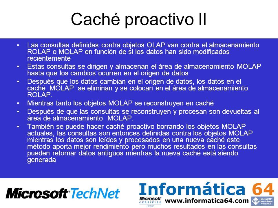 Caché proactivo II Las consultas definidas contra objetos OLAP van contra el almacenamiento ROLAP o MOLAP en función de si los datos han sido modifica