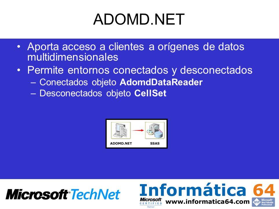 ADOMD.NET Aporta acceso a clientes a orígenes de datos multidimensionales Permite entornos conectados y desconectados –Conectados objeto AdomdDataRead