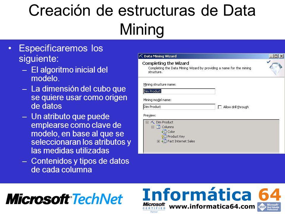 Creación de estructuras de Data Mining Especificaremos los siguiente: –El algoritmo inicial del modelo. –La dimensión del cubo que se quiere usar como