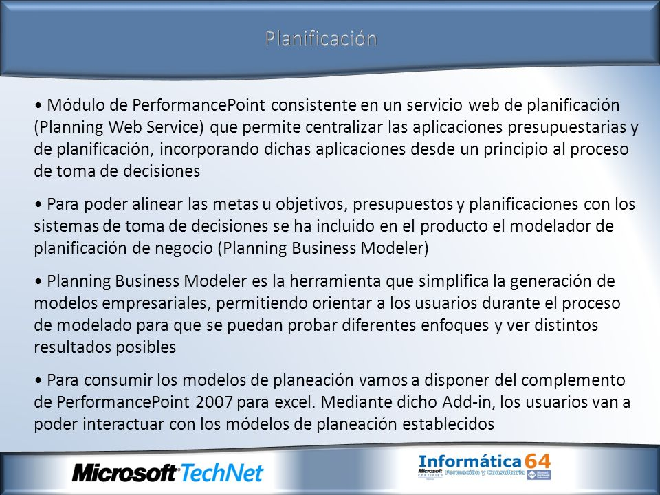 Monitorización Módulo de PerformancePoint que permite la generación de cuadros de mando e indicadores clave de rendimiento, utilizados para la supervisión y medición de resultados empresariales.