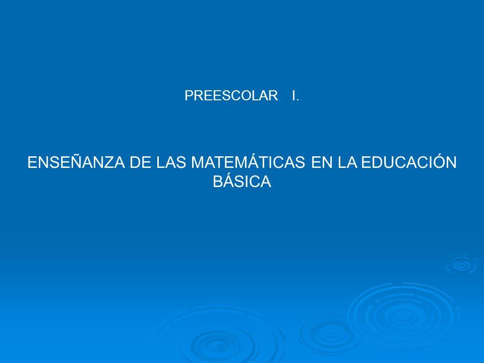 PREESCOLAR I. ENSEÑANZA DE LAS MATEMÁTICAS EN LA EDUCACIÓN BÁSICA