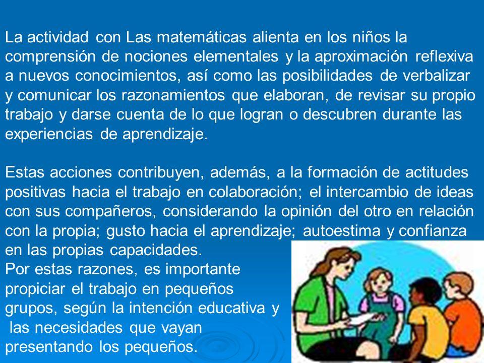 La actividad con Las matemáticas alienta en los niños la comprensión de nociones elementales y la aproximación reflexiva a nuevos conocimientos, así c