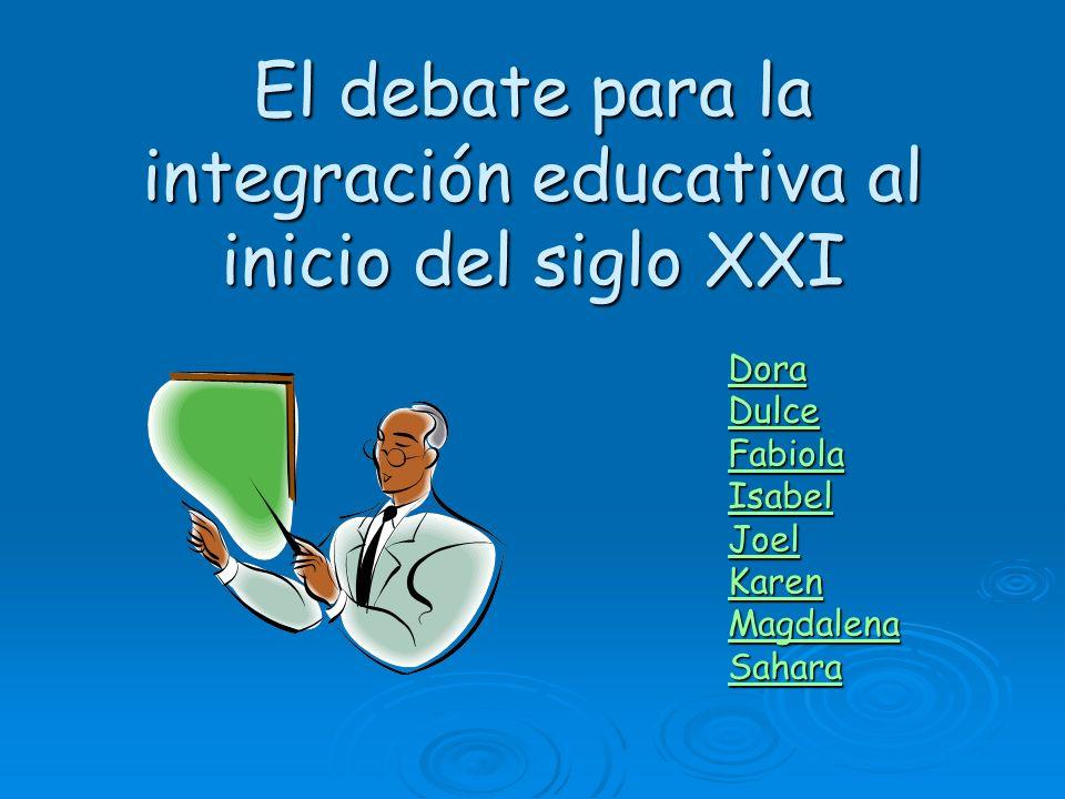 El debate para la integración educativa al inicio del siglo XXI Dora Dulce Fabiola Isabel Joel Karen Magdalena Sahara