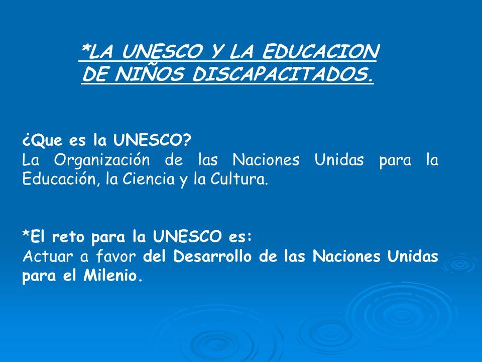*LA UNESCO Y LA EDUCACION DE NIÑOS DISCAPACITADOS. ¿Que es la UNESCO? La Organización de las Naciones Unidas para la Educación, la Ciencia y la Cultur