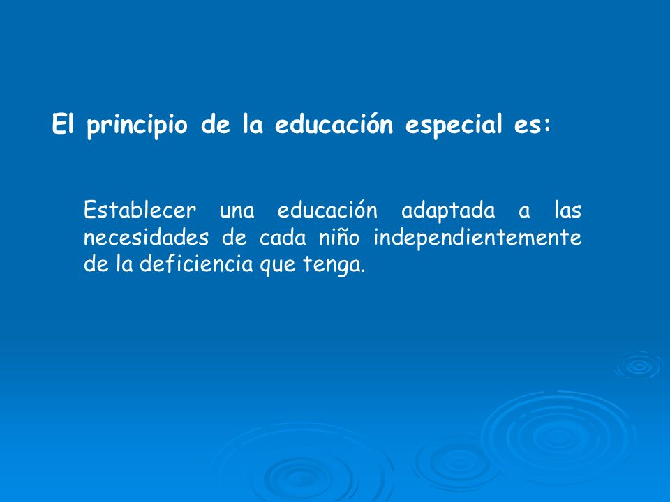 Establecer una educación adaptada a las necesidades de cada niño independientemente de la deficiencia que tenga. El principio de la educación especial