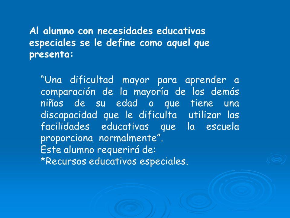 Al alumno con necesidades educativas especiales se le define como aquel que presenta: Una dificultad mayor para aprender a comparación de la mayoría d