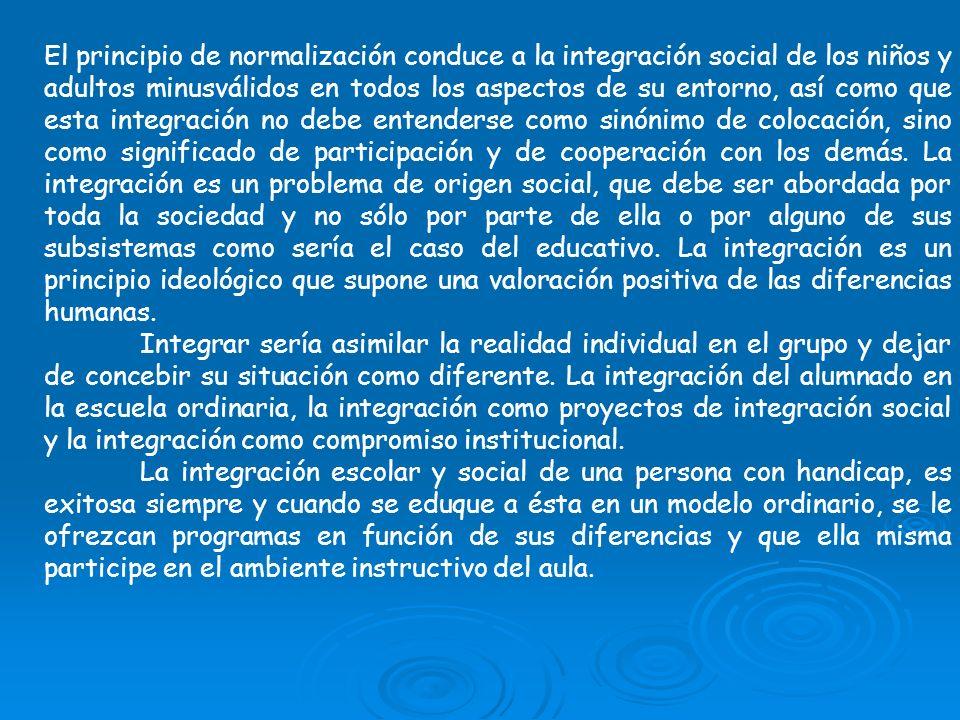 El principio de normalización conduce a la integración social de los niños y adultos minusválidos en todos los aspectos de su entorno, así como que es