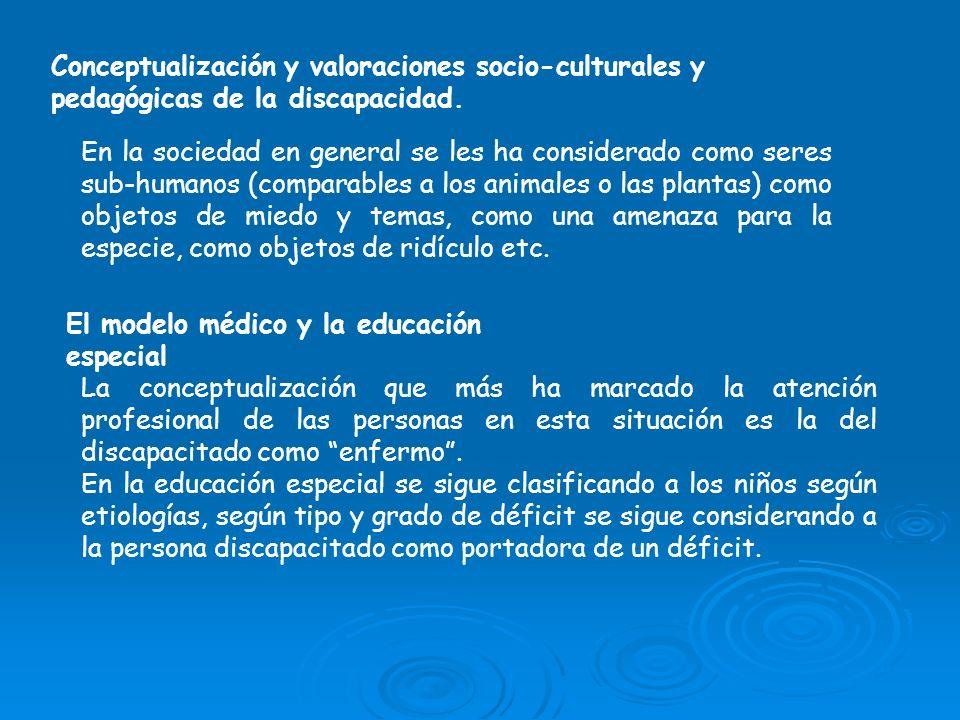 Conceptualización y valoraciones socio-culturales y pedagógicas de la discapacidad. En la sociedad en general se les ha considerado como seres sub-hum