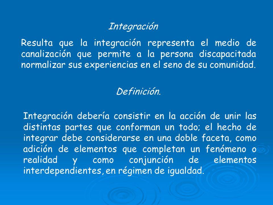 Integración Resulta que la integración representa el medio de canalización que permite a la persona discapacitada normalizar sus experiencias en el se