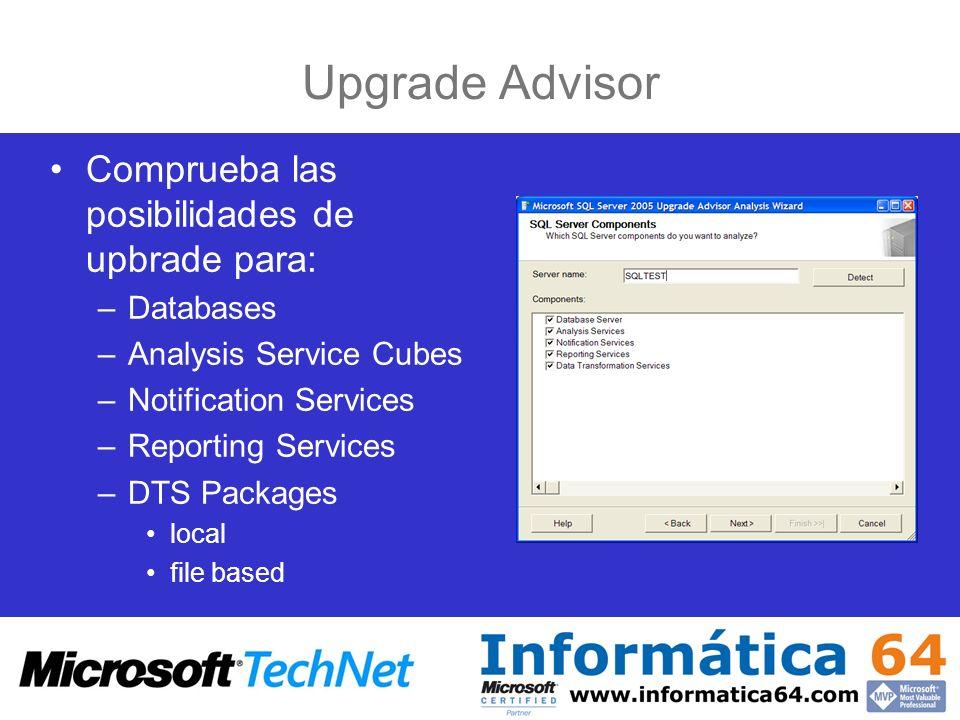 Upgrade Advisor Comprueba las posibilidades de upbrade para: –Databases –Analysis Service Cubes –Notification Services –Reporting Services –DTS Packag