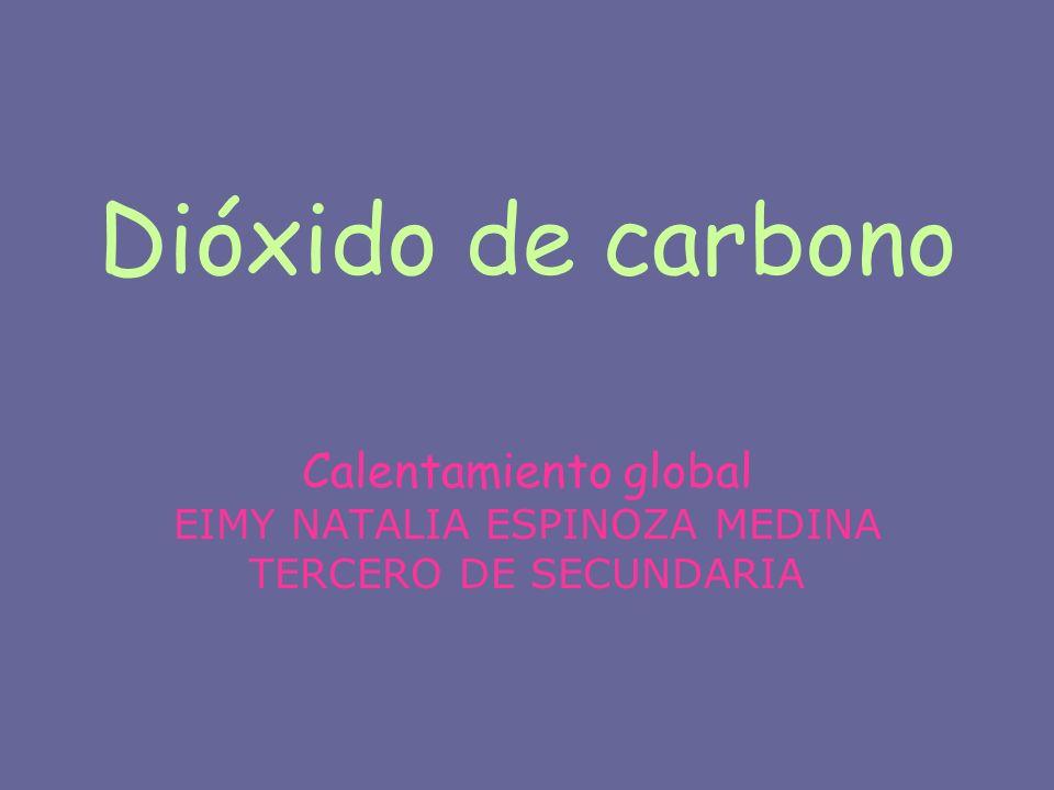 Dióxido de carbono Calentamiento global EIMY NATALIA ESPINOZA MEDINA TERCERO DE SECUNDARIA