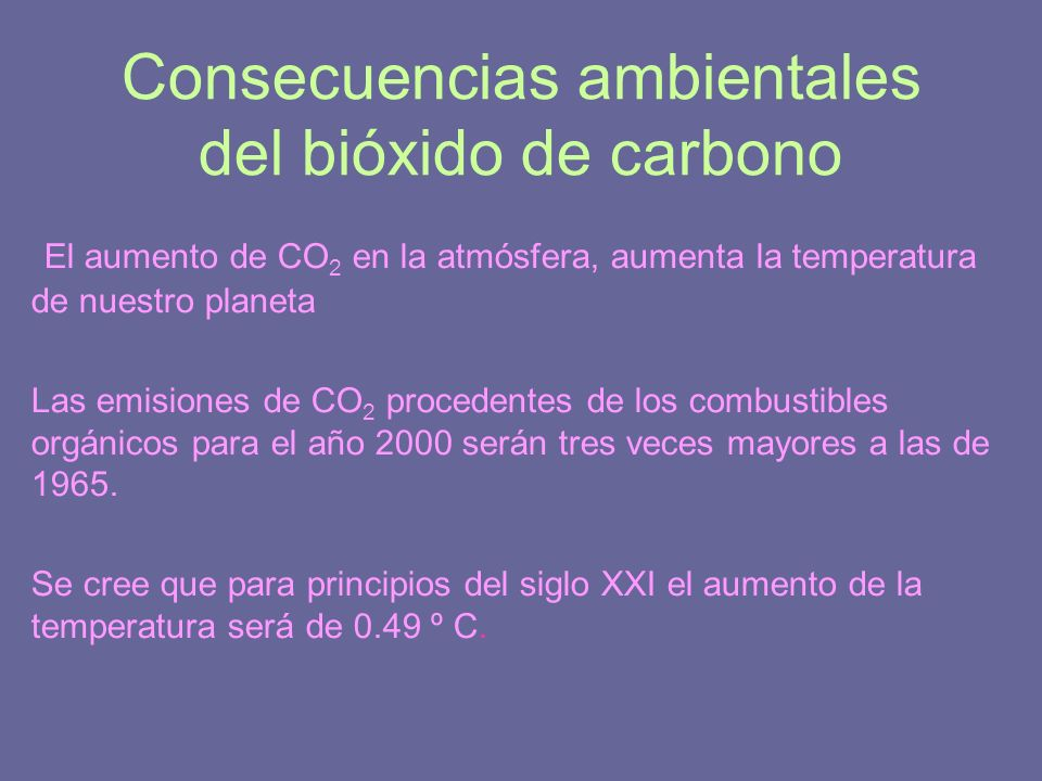 Consecuencias ambientales del bióxido de carbono El aumento de CO 2 en la atmósfera, aumenta la temperatura de nuestro planeta Las emisiones de CO 2 p