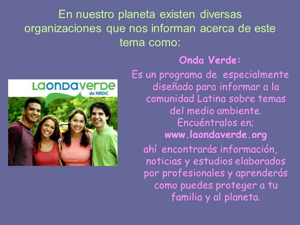 En nuestro planeta existen diversas organizaciones que nos informan acerca de este tema como: Onda Verde: Es un programa de especialmente diseñado par