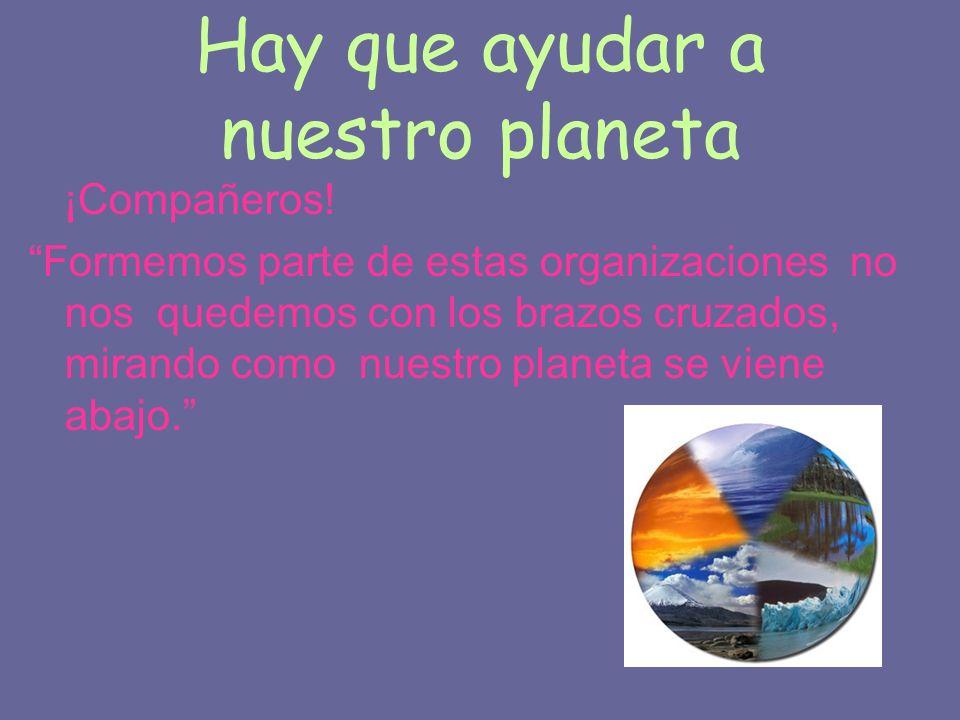 Hay que ayudar a nuestro planeta ¡Compañeros! Formemos parte de estas organizaciones no nos quedemos con los brazos cruzados, mirando como nuestro pla