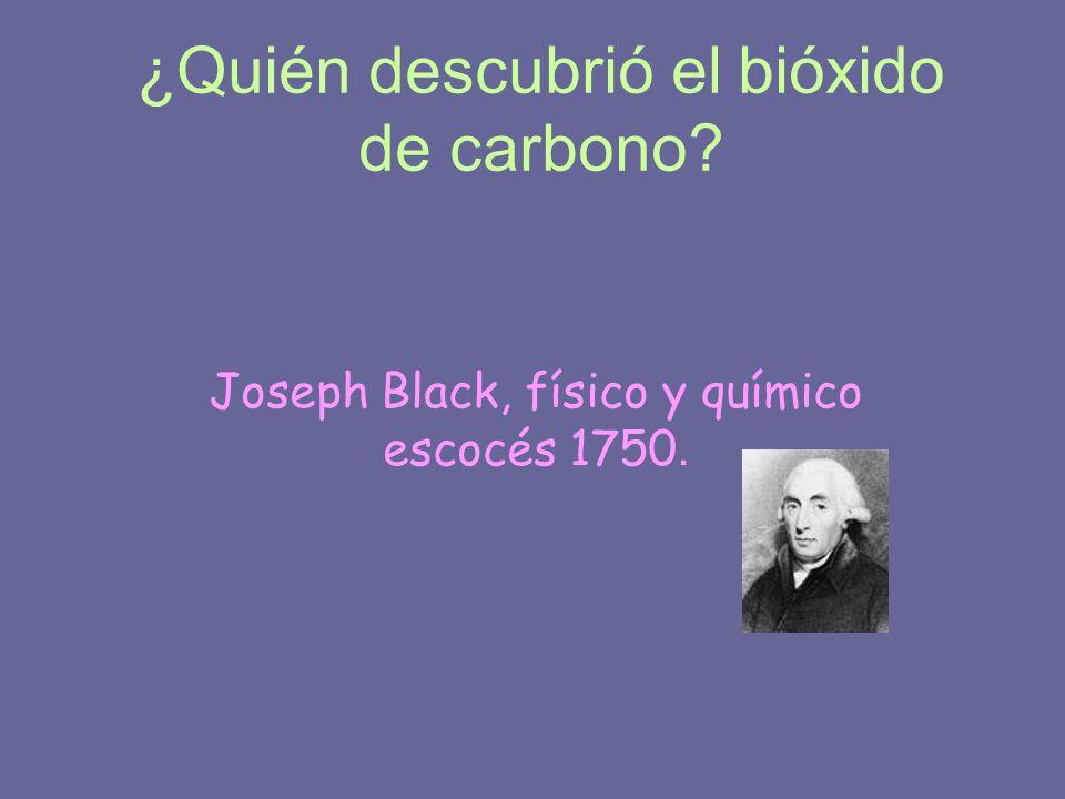 ¿Quién descubrió el bióxido de carbono? Joseph Black, físico y químico escocés 1750.