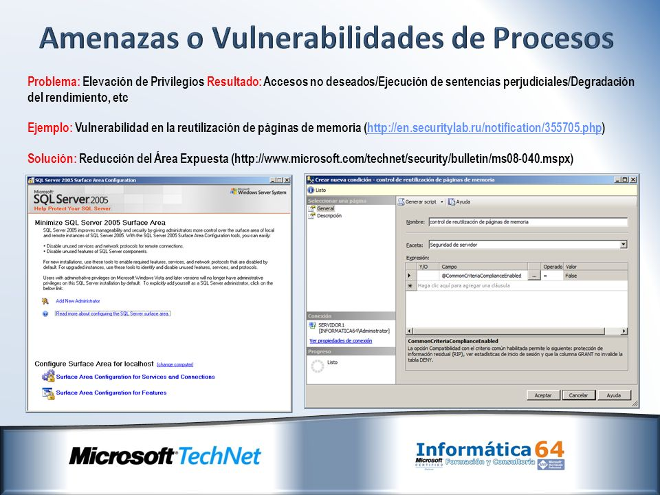 Problema: Elevación de Privilegios Resultado: Accesos no deseados/Ejecución de sentencias perjudiciales/Degradación del rendimiento, etc Ejemplo: Vulnerabilidad en la reutilización de páginas de memoria (http://en.securitylab.ru/notification/355705.php)http://en.securitylab.ru/notification/355705.php Solución: Reducción del Área Expuesta (http://www.microsoft.com/technet/security/bulletin/ms08-040.mspx)