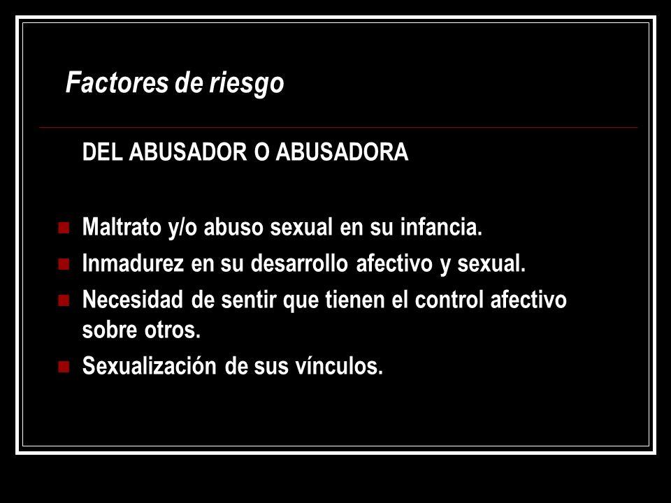 Factores de riesgo DEL ABUSADOR O ABUSADORA Maltrato y/o abuso sexual en su infancia. Inmadurez en su desarrollo afectivo y sexual. Necesidad de senti