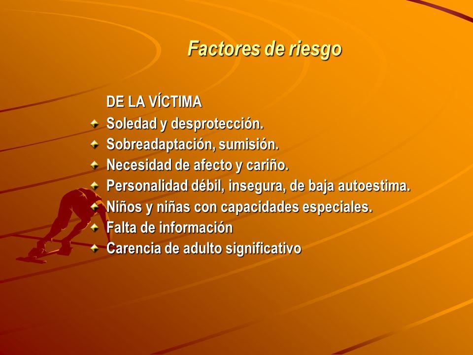 Factores de riesgo DE LA VÍCTIMA Soledad y desprotección. Sobreadaptación, sumisión. Necesidad de afecto y cariño. Personalidad débil, insegura, de ba
