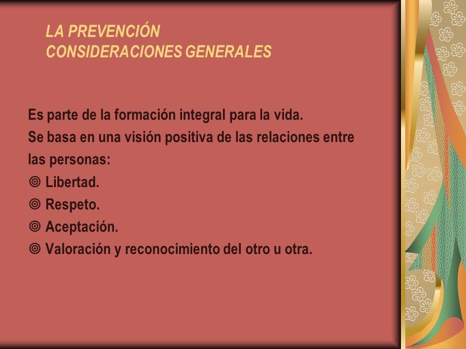 LA PREVENCIÓN CONSIDERACIONES GENERALES Es parte de la formación integral para la vida. Se basa en una visión positiva de las relaciones entre las per