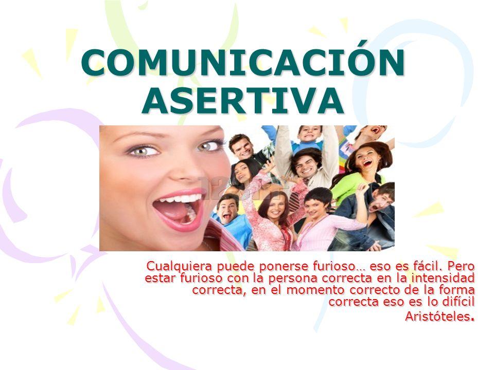 COMUNICACIÓN ASERTIVA Cualquiera puede ponerse furioso… eso es fácil. Pero estar furioso con la persona correcta en la intensidad correcta, en el mome