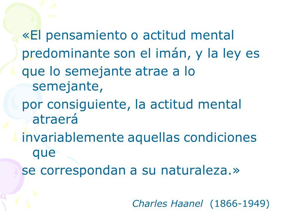 «El pensamiento o actitud mental predominante son el imán, y la ley es que lo semejante atrae a lo semejante, por consiguiente, la actitud mental atra