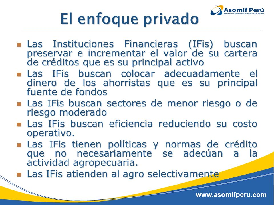 www.asomifperu.com El enfoque privado Las Instituciones Financieras (IFis) buscan preservar e incrementar el valor de su cartera de créditos que es su