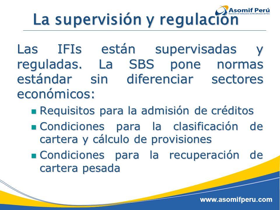 www.asomifperu.com La supervisión y regulación Las IFIs están supervisadas y reguladas. La SBS pone normas estándar sin diferenciar sectores económico