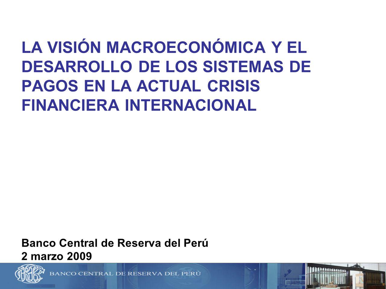 LA VISIÓN MACROECONÓMICA Y EL DESARROLLO DE LOS SISTEMAS DE PAGOS EN LA ACTUAL CRISIS FINANCIERA INTERNACIONAL Banco Central de Reserva del Perú 2 mar