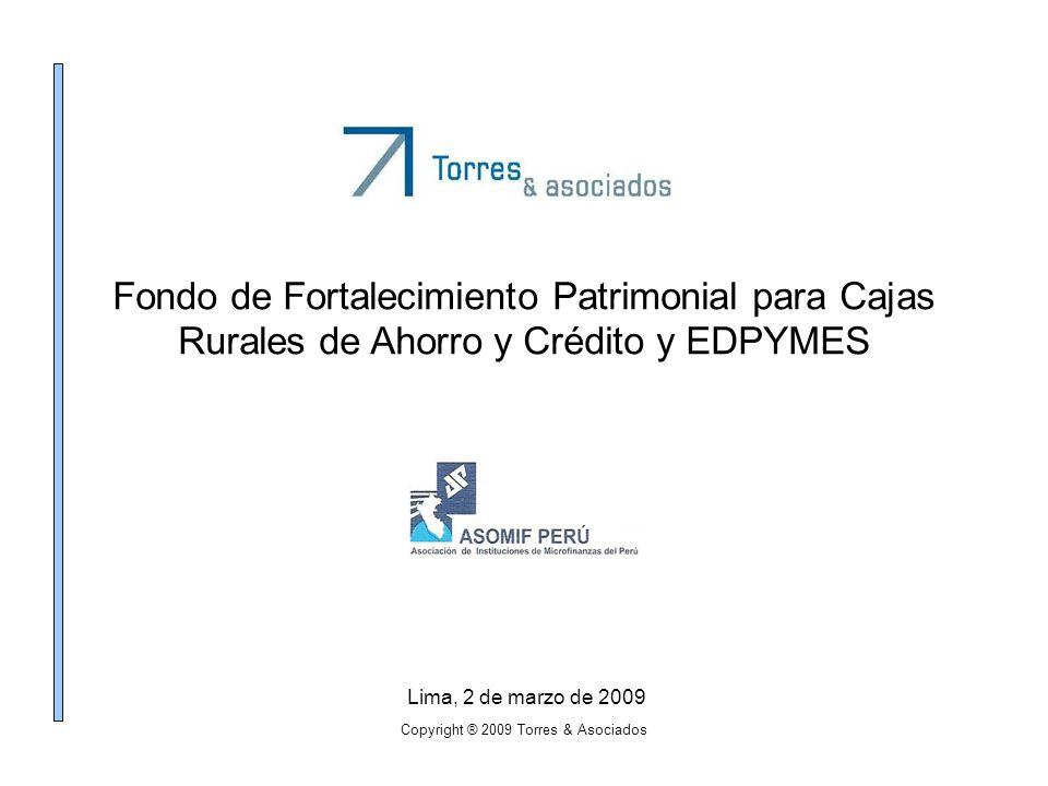 Copyright ® 2009 Torres & Asociados Fondo de Fortalecimiento Patrimonial para Cajas Rurales de Ahorro y Crédito y EDPYMES Lima, 2 de marzo de 2009