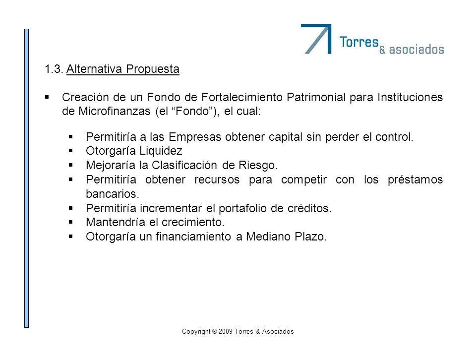 Copyright ® 2009 Torres & Asociados 1.3. Alternativa Propuesta Creación de un Fondo de Fortalecimiento Patrimonial para Instituciones de Microfinanzas