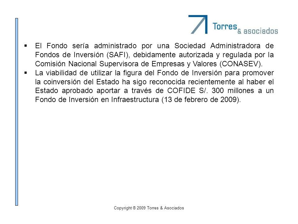 Copyright ® 2009 Torres & Asociados El Fondo sería administrado por una Sociedad Administradora de Fondos de Inversión (SAFI), debidamente autorizada