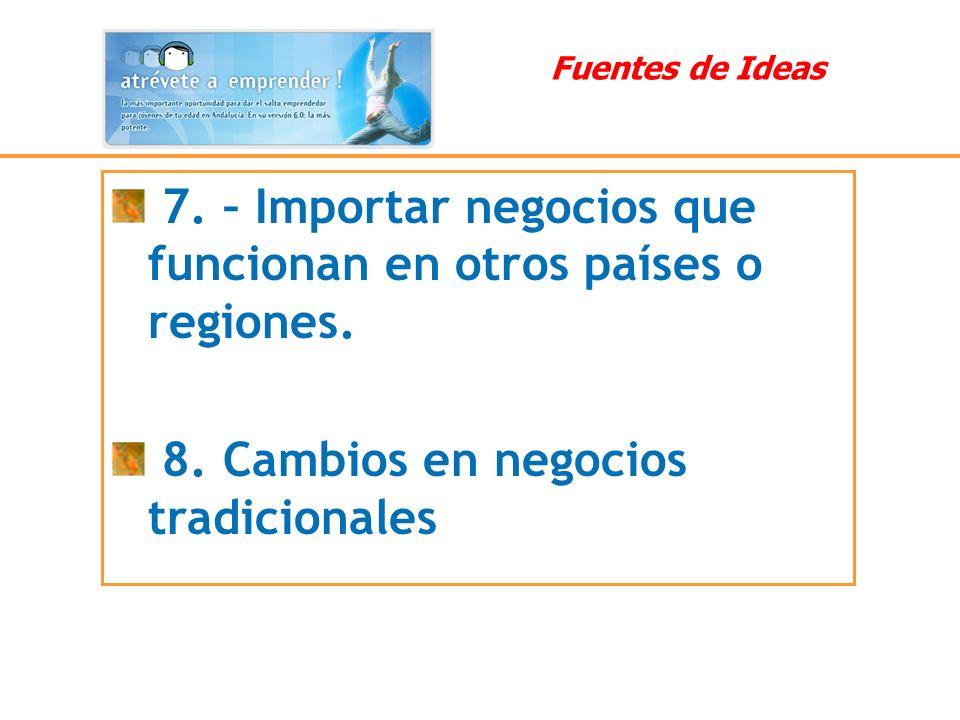 7. – Importar negocios que funcionan en otros países o regiones. 8. Cambios en negocios tradicionales Fuentes de Ideas