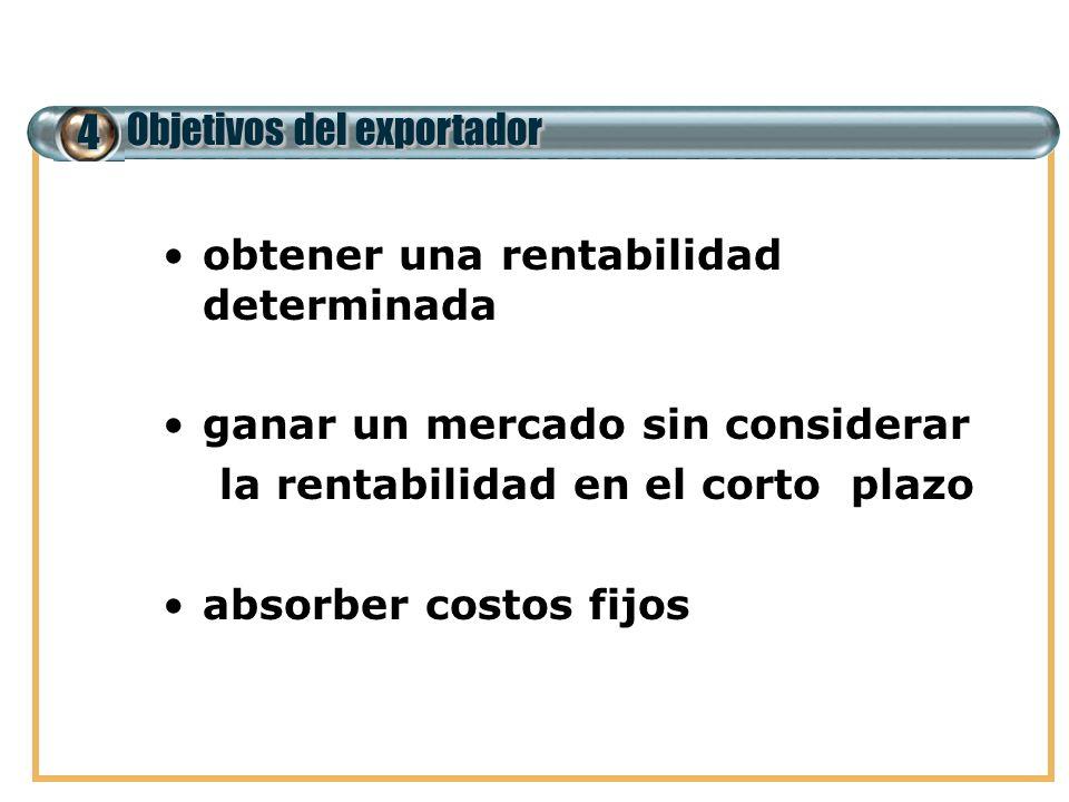 4 Objetivos del exportador obtener una rentabilidad determinada ganar un mercado sin considerar la rentabilidad en el corto plazo absorber costos fijo