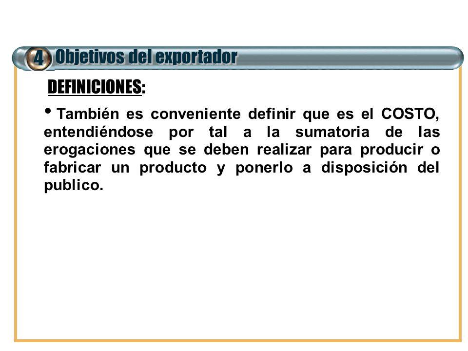 4 Objetivos del exportador También es conveniente definir que es el COSTO, entendiéndose por tal a la sumatoria de las erogaciones que se deben realiz