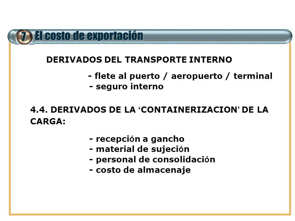 7 El costo de exportación 4.3. DERIVADOS DEL TRANSPORTE INTERNO - flete al puerto / aeropuerto / terminal - seguro interno 4.4. DERIVADOS DE LA CONTAI