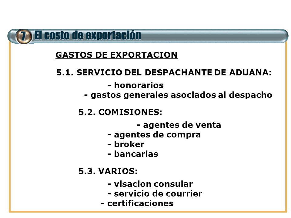 7 El costo de exportación 5. GASTOS DE EXPORTACION 5.1. SERVICIO DEL DESPACHANTE DE ADUANA: - honorarios - gastos generales asociados al despacho 5.2.