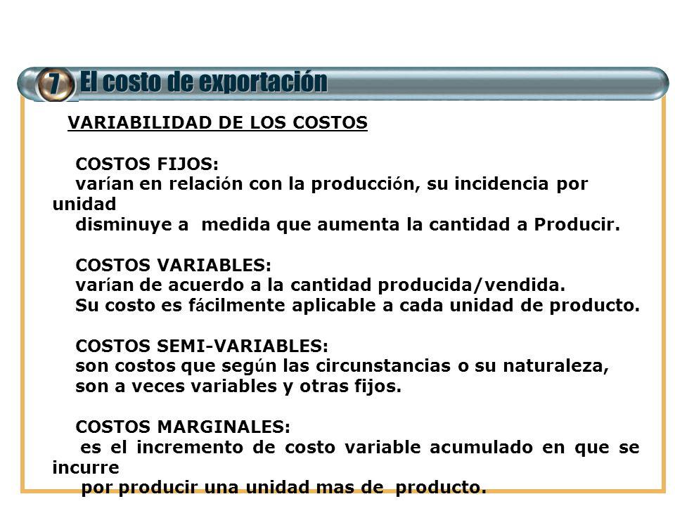 7 El costo de exportación VARIABILIDAD DE LOS COSTOS COSTOS FIJOS: var í an en relaci ó n con la producci ó n, su incidencia por unidad disminuye a me
