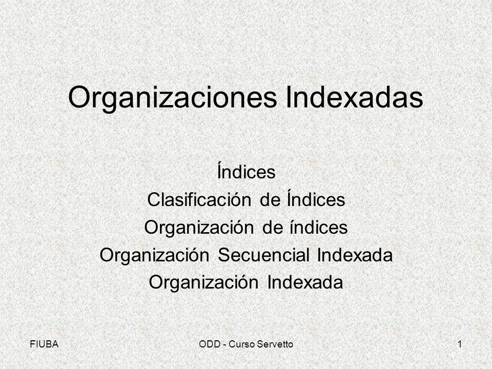 FIUBAODD - Curso Servetto1 Organizaciones Indexadas Índices Clasificación de Índices Organización de índices Organización Secuencial Indexada Organiza