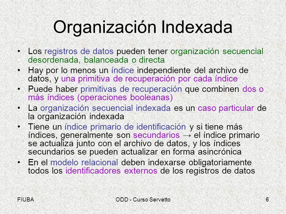 FIUBAODD - Curso Servetto6 Organización Indexada Los registros de datos pueden tener organización secuencial desordenada, balanceada o directa Hay por