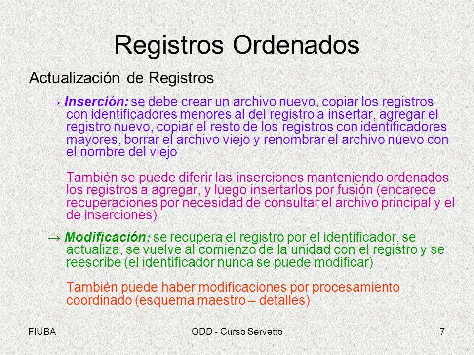 FIUBAODD - Curso Servetto8 Registros Ordenados Actualización de Registros (cont.) Eliminación: se puede realizar en forma análoga a la inserción (individual o en forma diferida) También se puede realizar en forma lógica marcando el registro (p.e.