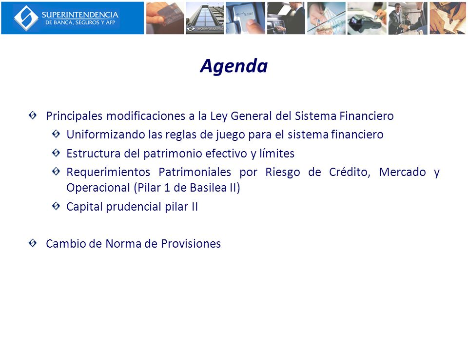 Agenda Principales modificaciones a la Ley General del Sistema Financiero Uniformizando las reglas de juego para el sistema financiero Estructura del