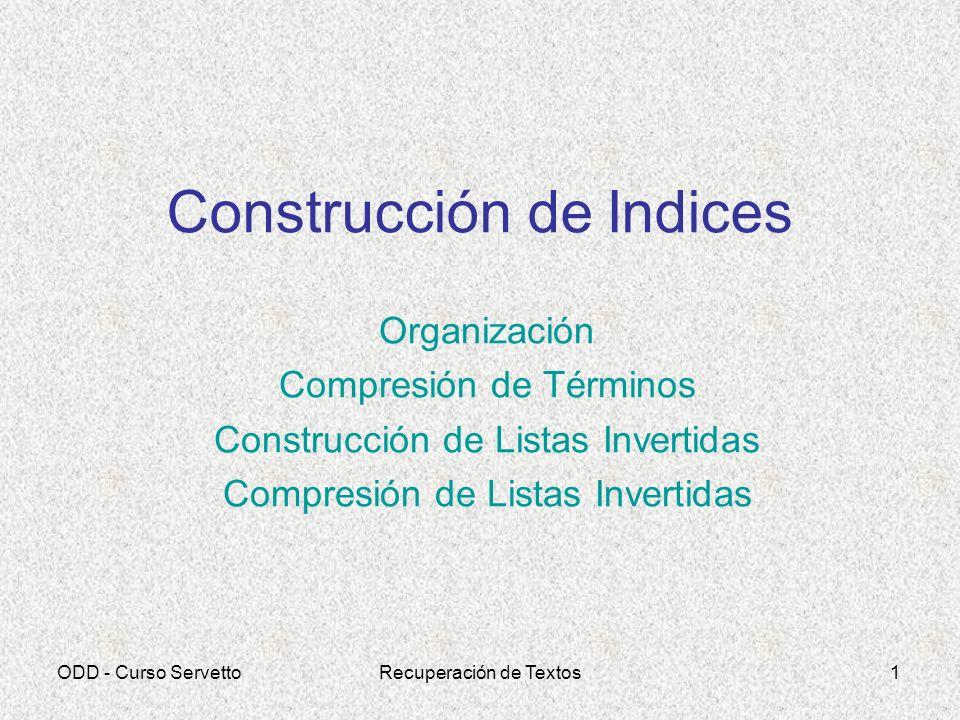 ODD - Curso ServettoRecuperación de Textos1 Construcción de Indices Organización Compresión de Términos Construcción de Listas Invertidas Compresión d